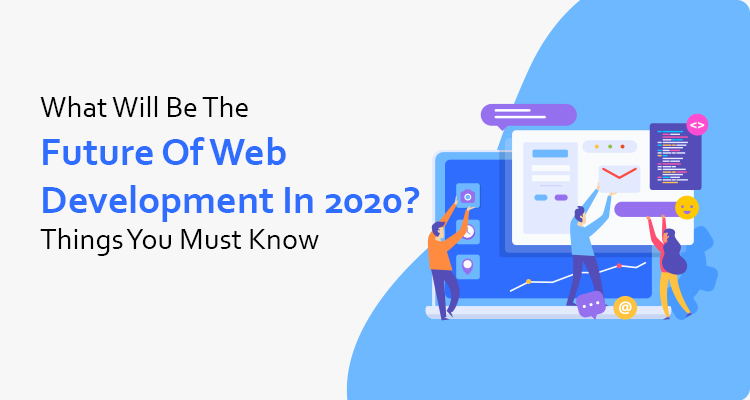 What Will Be The Future of Web Development In 2020? Things You Must Know